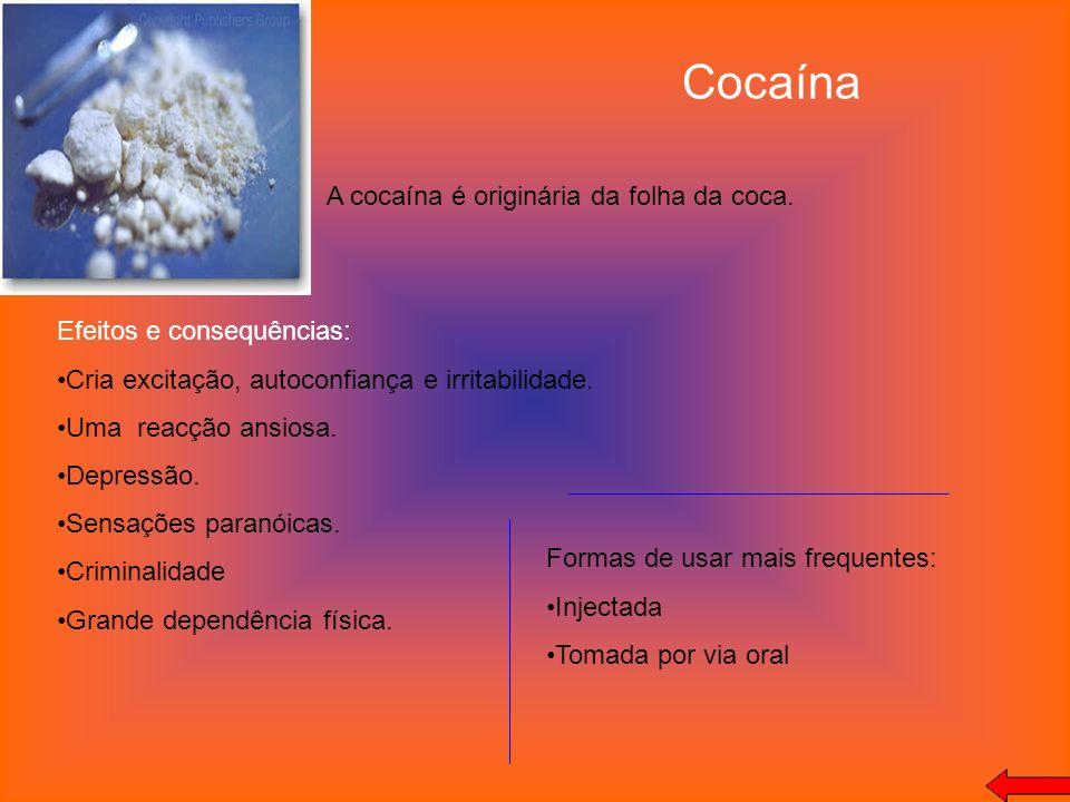 Cocaína A cocaína é originária da folha da coca. Efeitos e consequências: Cria excitação, autoconfiança e irritabilidade. Uma reacção ansiosa. Depress
