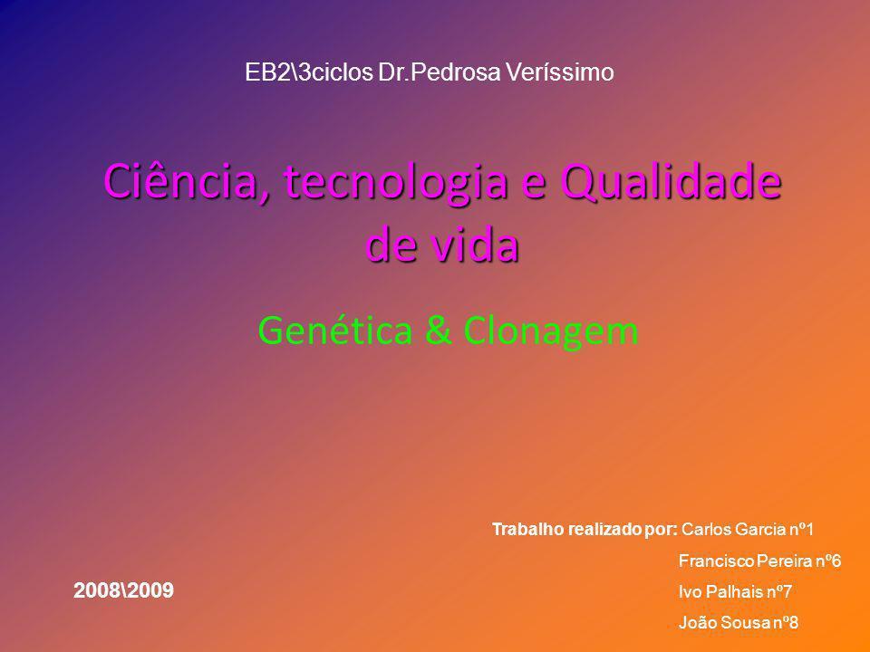 Ciência, tecnologia e Qualidade de vida Genética & Clonagem EB2\3ciclos Dr.Pedrosa Veríssimo Trabalho realizado por: Carlos Garcia nº1 Francisco Perei