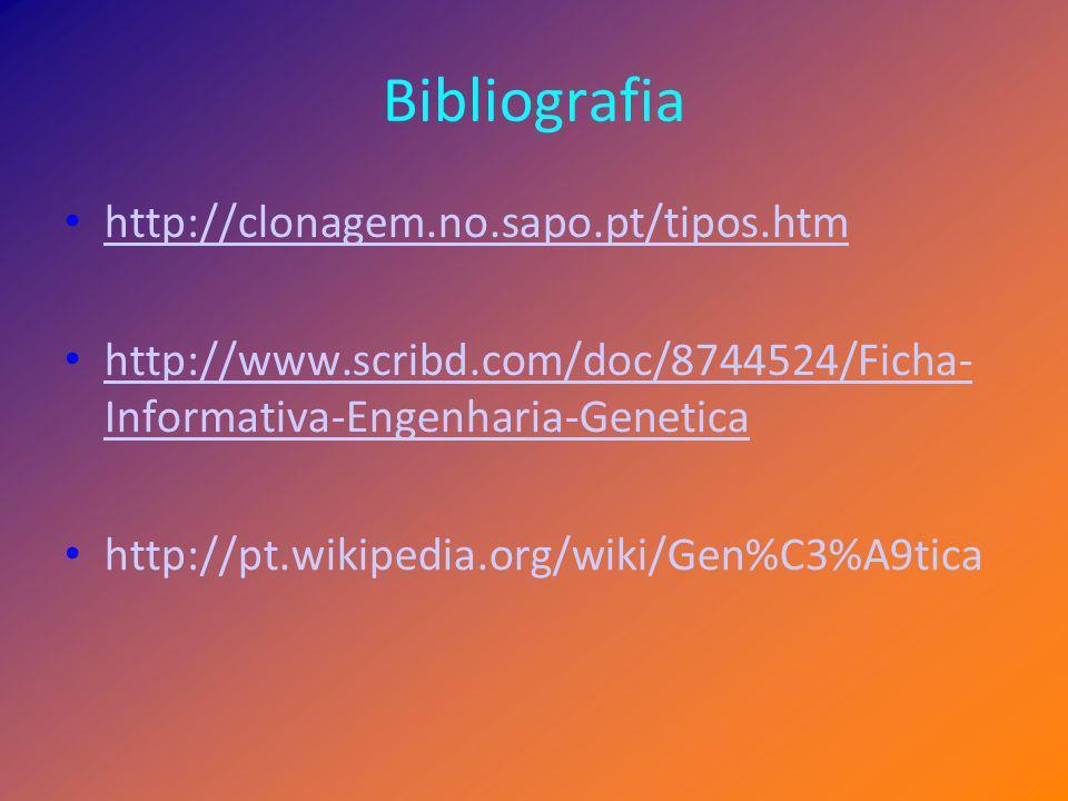 Bibliografia http://clonagem.no.sapo.pt/tipos.htm http://www.scribd.com/doc/8744524/Ficha- Informativa-Engenharia-Genetica http://www.scribd.com/doc/8