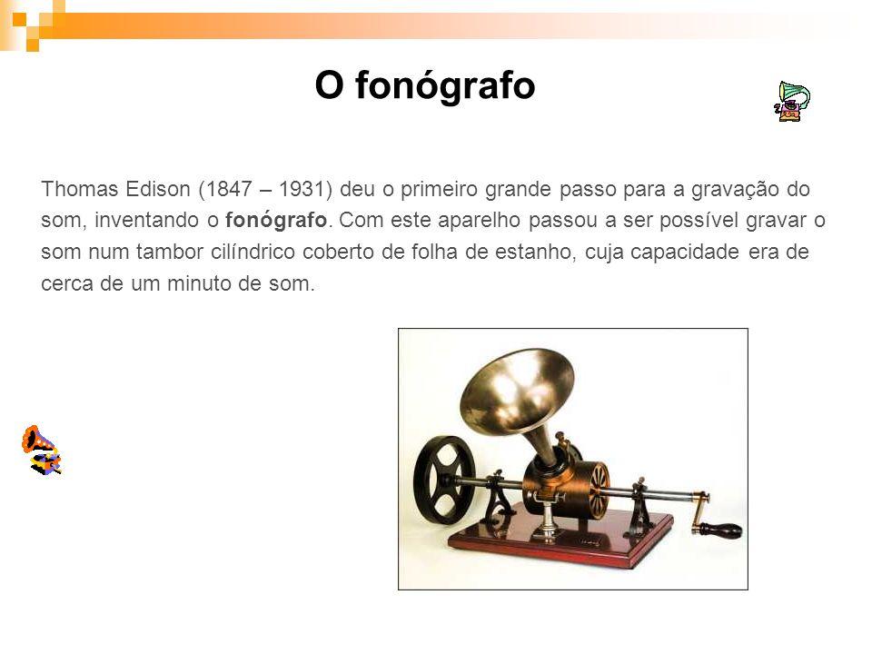 O fonógrafo Thomas Edison (1847 – 1931) deu o primeiro grande passo para a gravação do som, inventando o fonógrafo. Com este aparelho passou a ser pos