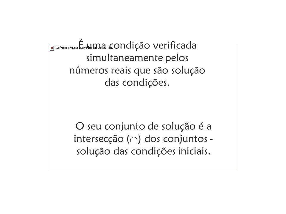 É uma condição verificada simultaneamente pelos números reais que são solução das condições.