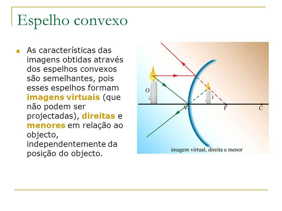 Espelho convexo As características das imagens obtidas através dos espelhos convexos são semelhantes, pois esses espelhos formam imagens virtuais (que