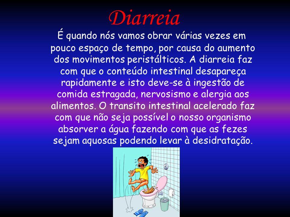 Diarreia É quando nós vamos obrar várias vezes em pouco espaço de tempo, por causa do aumento dos movimentos peristálticos. A diarreia faz com que o c