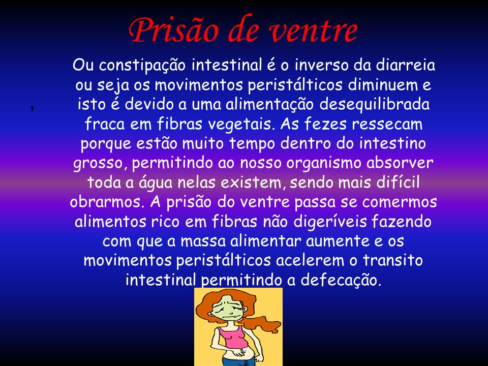 Prisão de ventre, Ou constipação intestinal é o inverso da diarreia ou seja os movimentos peristálticos diminuem e isto é devido a uma alimentação des