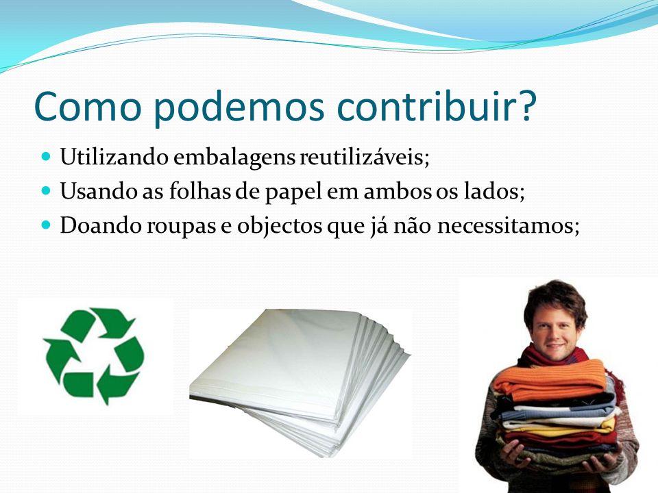 Como podemos contribuir? Utilizando embalagens reutilizáveis; Usando as folhas de papel em ambos os lados; Doando roupas e objectos que já não necessi