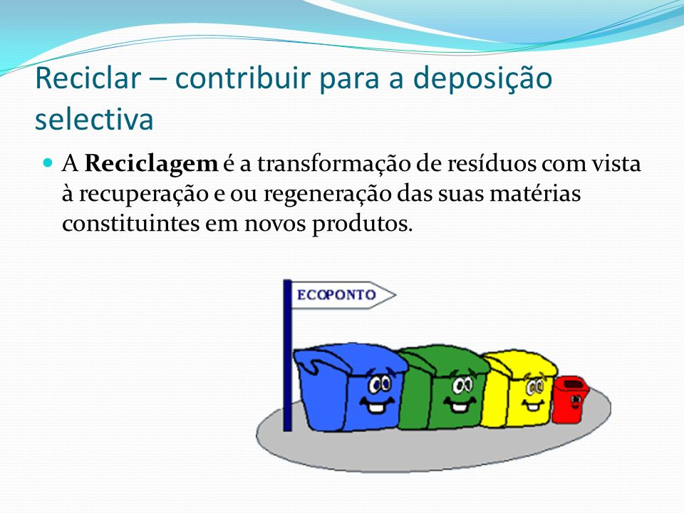 Reciclar – contribuir para a deposição selectiva A Reciclagem é a transformação de resíduos com vista à recuperação e ou regeneração das suas matérias constituintes em novos produtos.