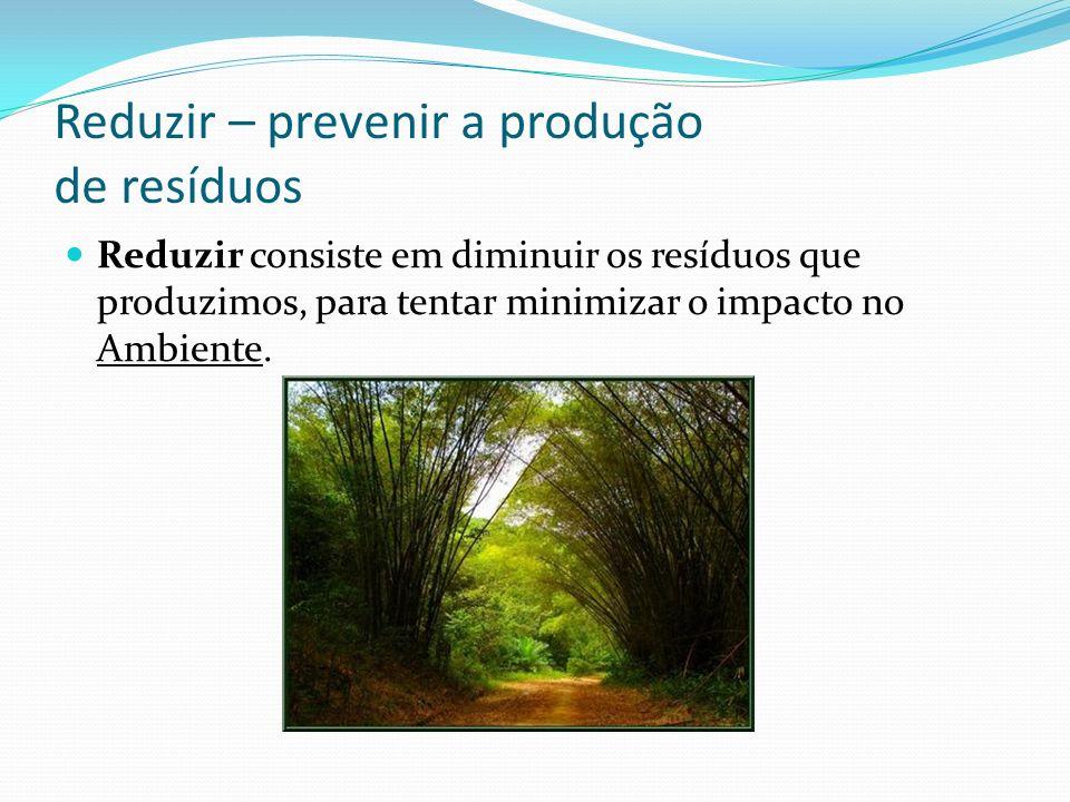Reduzir – prevenir a produção de resíduos Reduzir consiste em diminuir os resíduos que produzimos, para tentar minimizar o impacto no Ambiente.