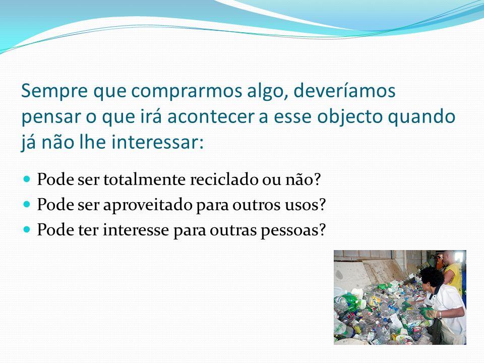 Sempre que comprarmos algo, deveríamos pensar o que irá acontecer a esse objecto quando já não lhe interessar: Pode ser totalmente reciclado ou não? P