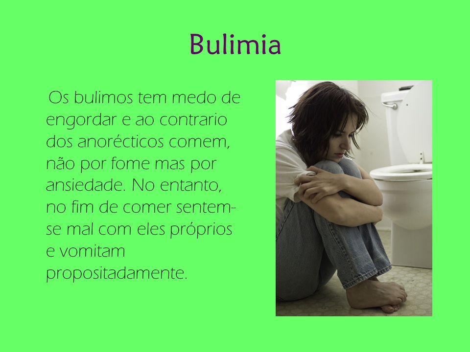 Bulimia Os bulimos tem medo de engordar e ao contrario dos anorécticos comem, não por fome mas por ansiedade. No entanto, no fim de comer sentem- se m