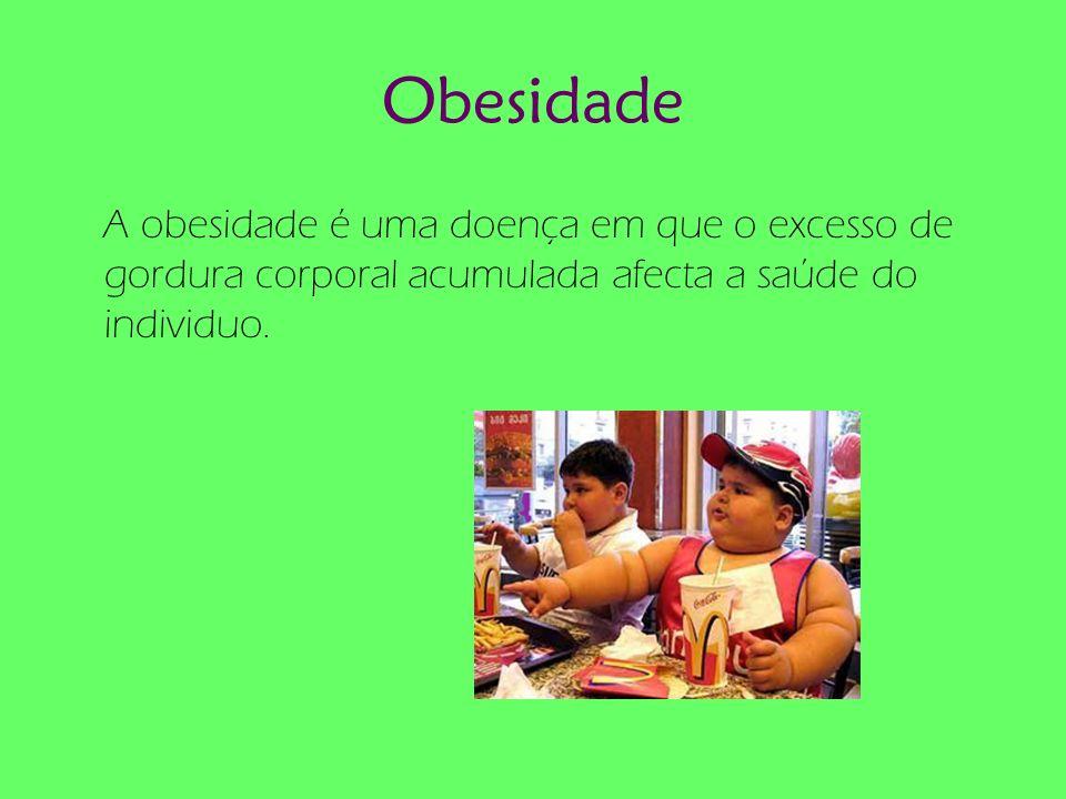 Obesidade A obesidade é uma doença em que o excesso de gordura corporal acumulada afecta a saúde do individuo.