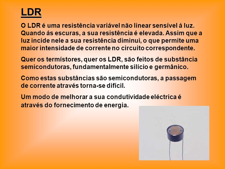 LDR O LDR é uma resistência variável não linear sensível á luz. Quando ás escuras, a sua resistência é elevada. Assim que a luz incide nele a sua resi