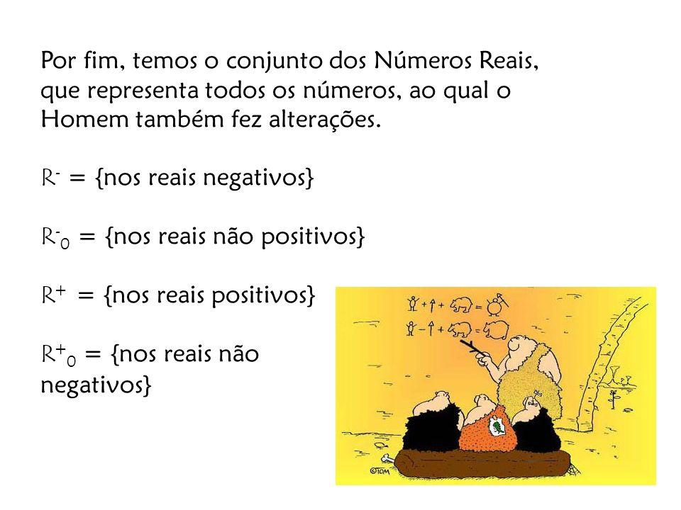 Por fim, temos o conjunto dos Números Reais, que representa todos os números, ao qual o Homem também fez alterações. R - = {nos reais negativos} R - 0