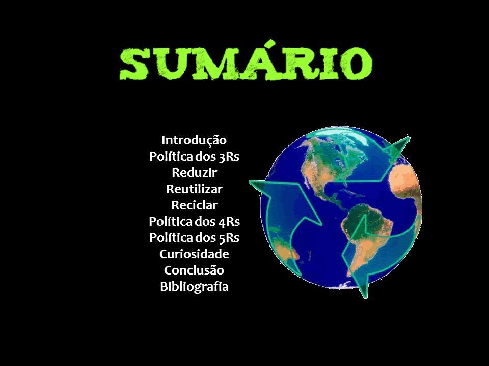 Introdução Política dos 3Rs Reduzir Reutilizar Reciclar Política dos 4Rs Política dos 5Rs Curiosidade Conclusão Bibliografia