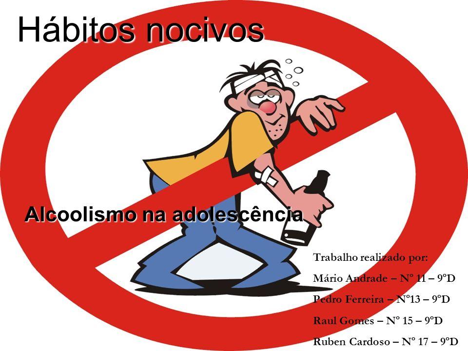 Hábitos nocivos Alcoolismo na adolescência Trabalho realizado por: Mário Andrade – Nº 11 – 9ºD Pedro Ferreira – Nº13 – 9ºD Raul Gomes – Nº 15 – 9ºD Ru