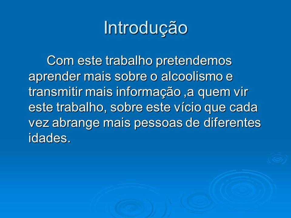 Introdução Com este trabalho pretendemos aprender mais sobre o alcoolismo e transmitir mais informação,a quem vir este trabalho, sobre este vício que