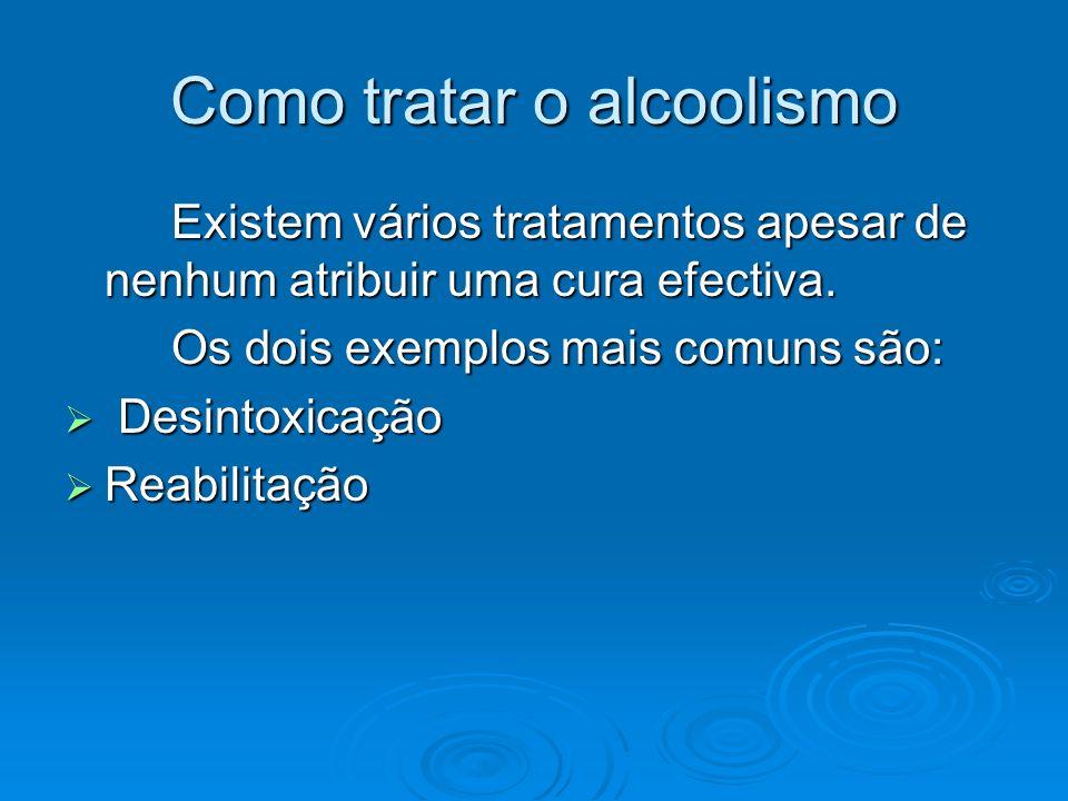 Como tratar o alcoolismo Existem vários tratamentos apesar de nenhum atribuir uma cura efectiva. Os dois exemplos mais comuns são: Desintoxicação Desi