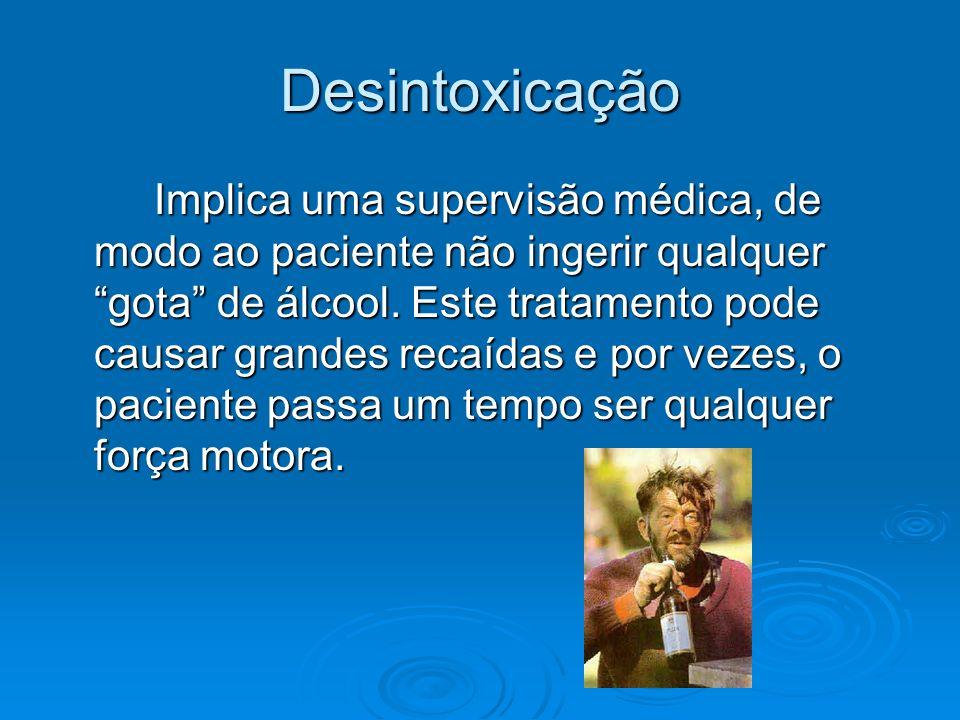 Desintoxicação Implica uma supervisão médica, de modo ao paciente não ingerir qualquer gota de álcool. Este tratamento pode causar grandes recaídas e