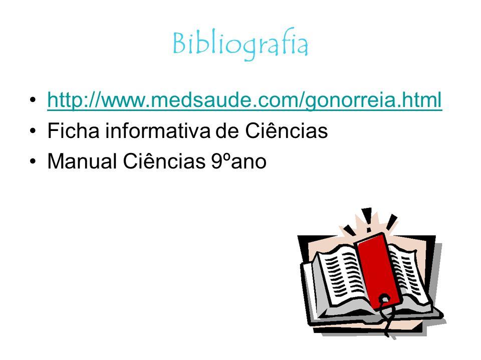 Bibliografia http://www.medsaude.com/gonorreia.html Ficha informativa de Ciências Manual Ciências 9ºano