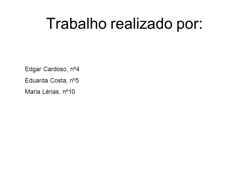 Trabalho realizado por: Edgar Cardoso, nº4 Eduarda Costa, nº5 Maria Lérias, nº10