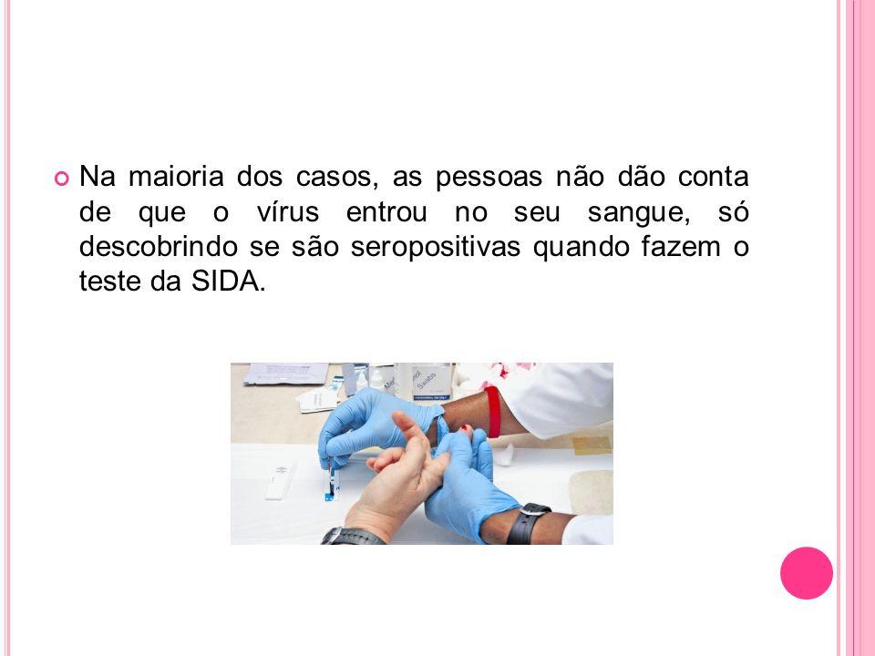 Na maioria dos casos, as pessoas não dão conta de que o vírus entrou no seu sangue, só descobrindo se são seropositivas quando fazem o teste da SIDA.