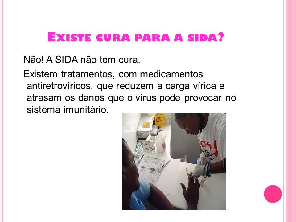 E XISTE CURA PARA A SIDA ? Não! A SIDA não tem cura. Existem tratamentos, com medicamentos antiretrovíricos, que reduzem a carga vírica e atrasam os d