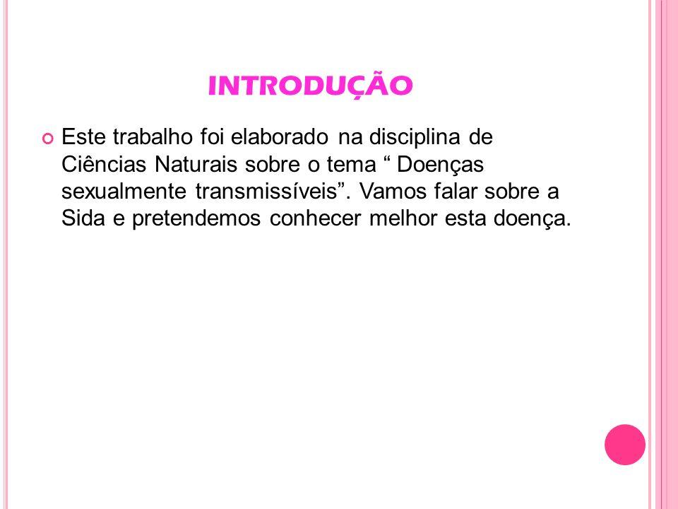 INTRODUÇÃO Este trabalho foi elaborado na disciplina de Ciências Naturais sobre o tema Doenças sexualmente transmissíveis. Vamos falar sobre a Sida e