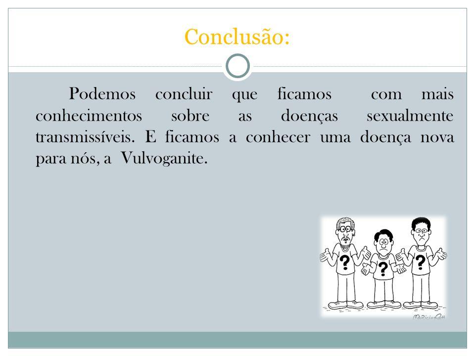 Conclusão: Podemos concluir que ficamos com mais conhecimentos sobre as doenças sexualmente transmissíveis. E ficamos a conhecer uma doença nova para