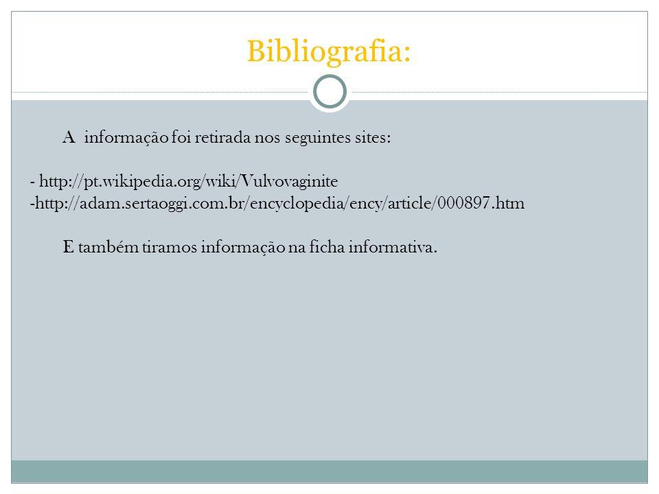 Bibliografia: A informação foi retirada nos seguintes sites: - http://pt.wikipedia.org/wiki/Vulvovaginite -http://adam.sertaoggi.com.br/encyclopedia/e