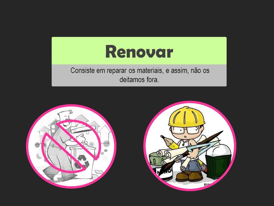 Consiste em reparar os materiais, e assim, não os deitamos fora. Renovar Reutilizar
