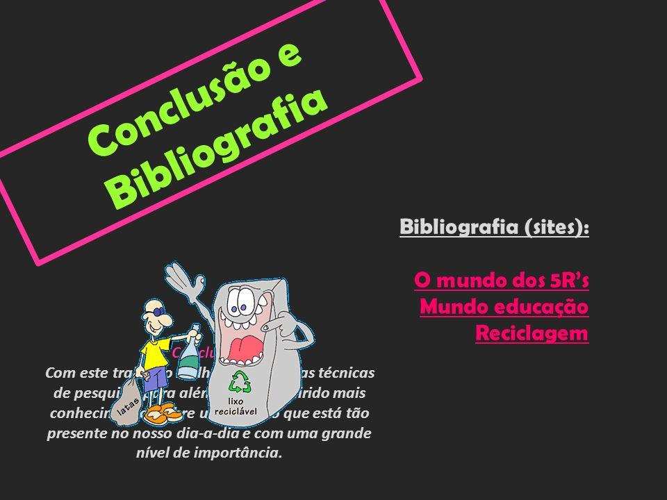 C o n c l u s ã o e B i b l i o g r a f i a Bibliografia (sites): O mundo dos 5Rs Mundo educação Reciclagem Conclusão: Com este trabalho melhorei as m