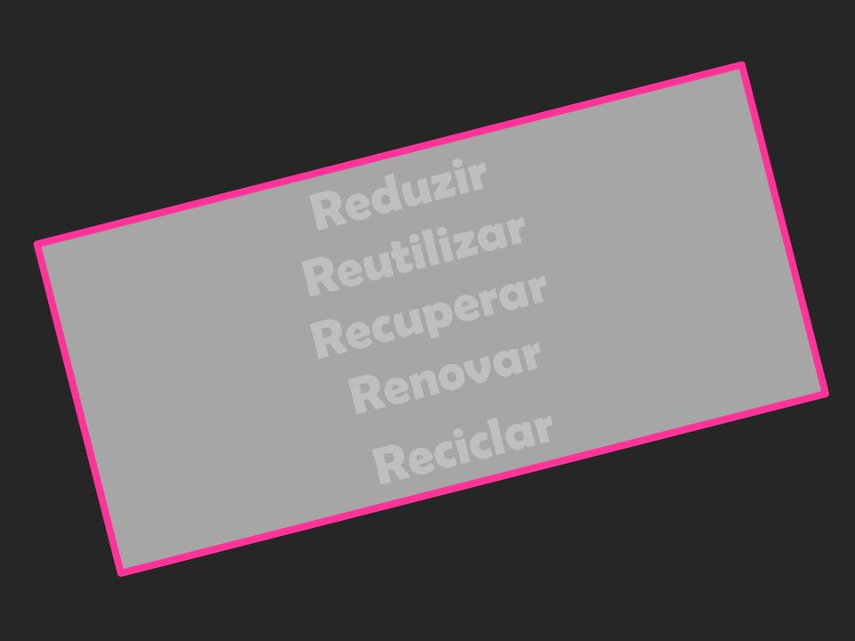 R e d u z i r R e u t i l i z a r R e c u p e r a r R e n o v a r R e c i c l a r