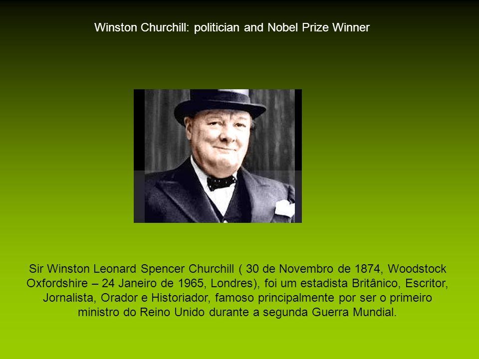 Winston Churchill: politician and Nobel Prize Winner Sir Winston Leonard Spencer Churchill ( 30 de Novembro de 1874, Woodstock Oxfordshire – 24 Janeiro de 1965, Londres), foi um estadista Britânico, Escritor, Jornalista, Orador e Historiador, famoso principalmente por ser o primeiro ministro do Reino Unido durante a segunda Guerra Mundial.