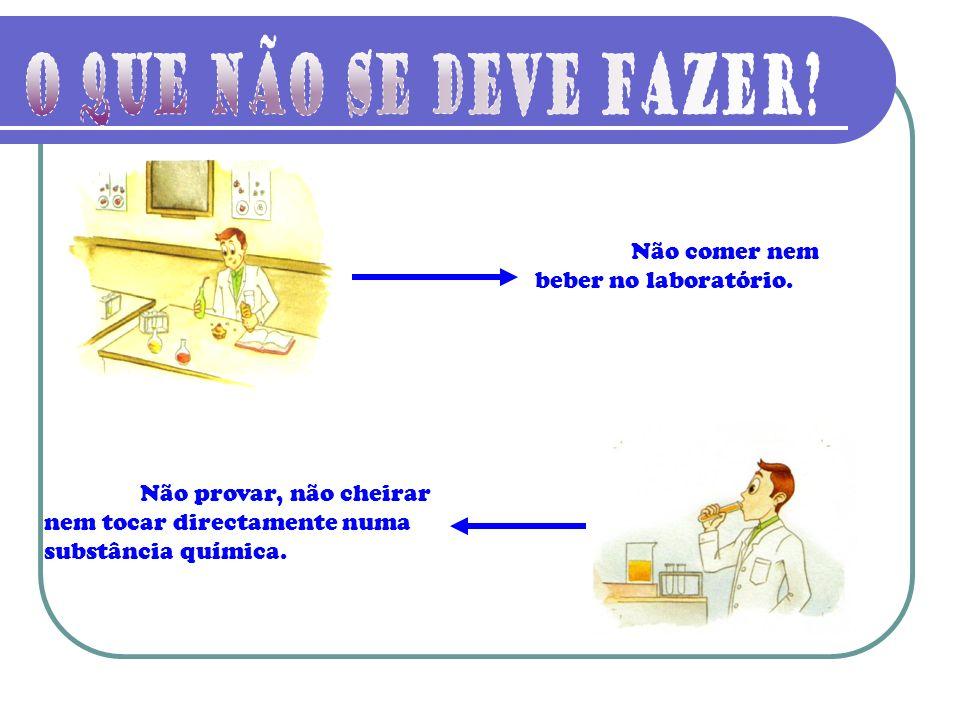 Não comer nem beber no laboratório. Não provar, não cheirar nem tocar directamente numa substância química.