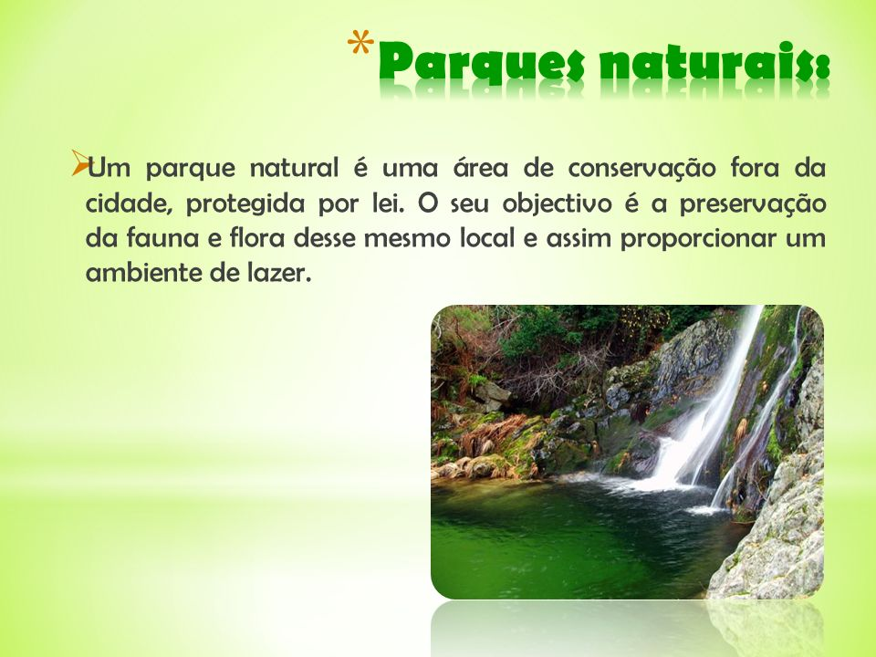Um parque natural é uma área de conservação fora da cidade, protegida por lei. O seu objectivo é a preservação da fauna e flora desse mesmo local e as