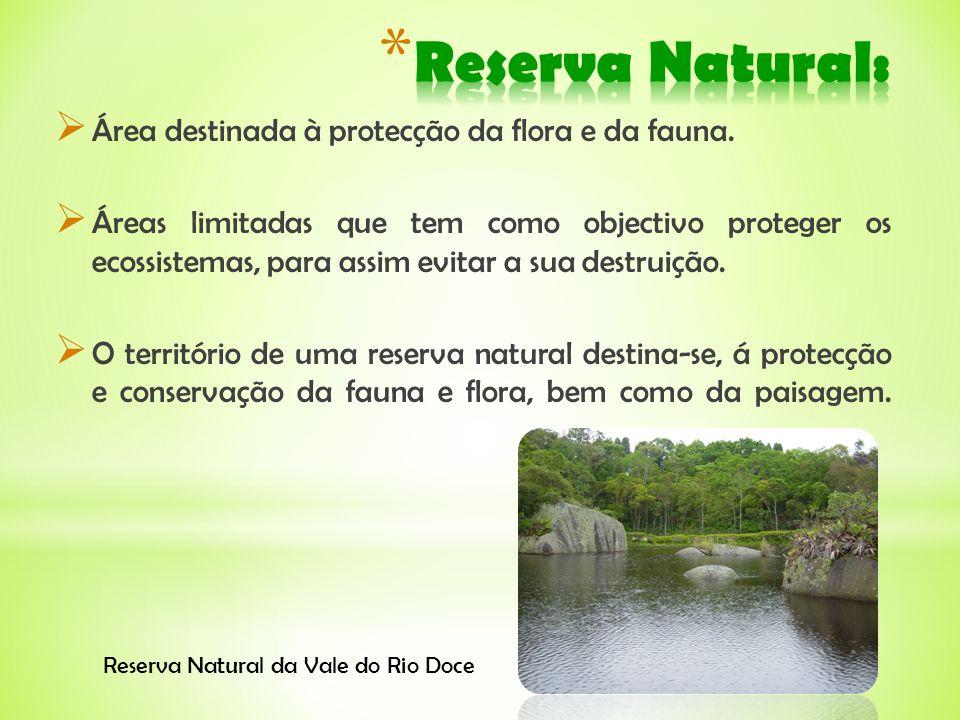 Área destinada à protecção da flora e da fauna. Áreas limitadas que tem como objectivo proteger os ecossistemas, para assim evitar a sua destruição. O