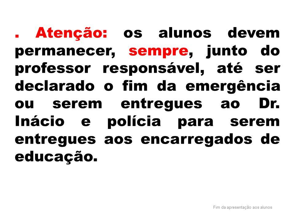 Atenção: os alunos devem permanecer, sempre, junto do professor responsável, até ser declarado o fim da emergência ou serem entregues ao Dr.