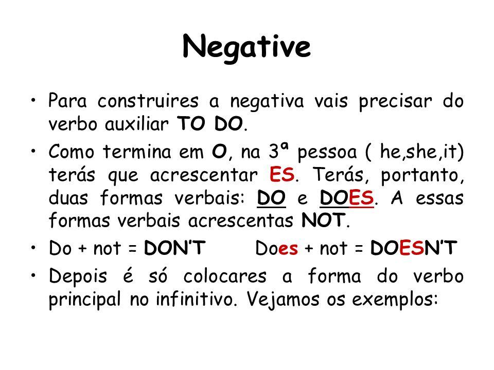 Negative Para construires a negativa vais precisar do verbo auxiliar TO DO. Como termina em O, na 3ª pessoa ( he,she,it) terás que acrescentar ES. Ter