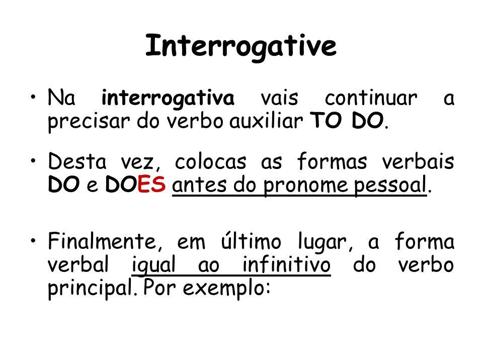 Interrogative Na interrogativa vais continuar a precisar do verbo auxiliar TO DO. Desta vez, colocas as formas verbais DO e DOES antes do pronome pess