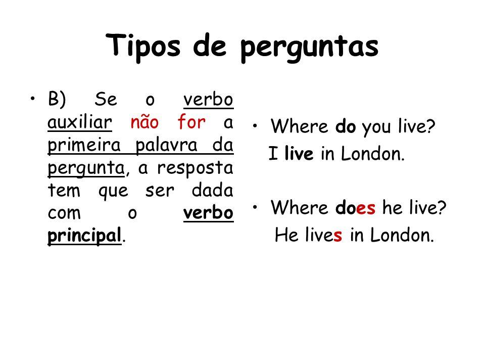 Tipos de perguntas B) Se o verbo auxiliar não for a primeira palavra da pergunta, a resposta tem que ser dada com o verbo principal. Where do you live