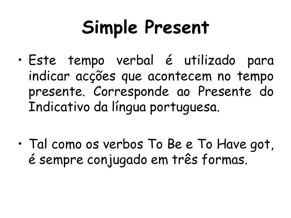 Personal Pronouns Para aprenderes o Simple Present tens que saber que os pronomes pessoais I / You / We / You e They utilizam a forma verbal igual ao infinitivo.