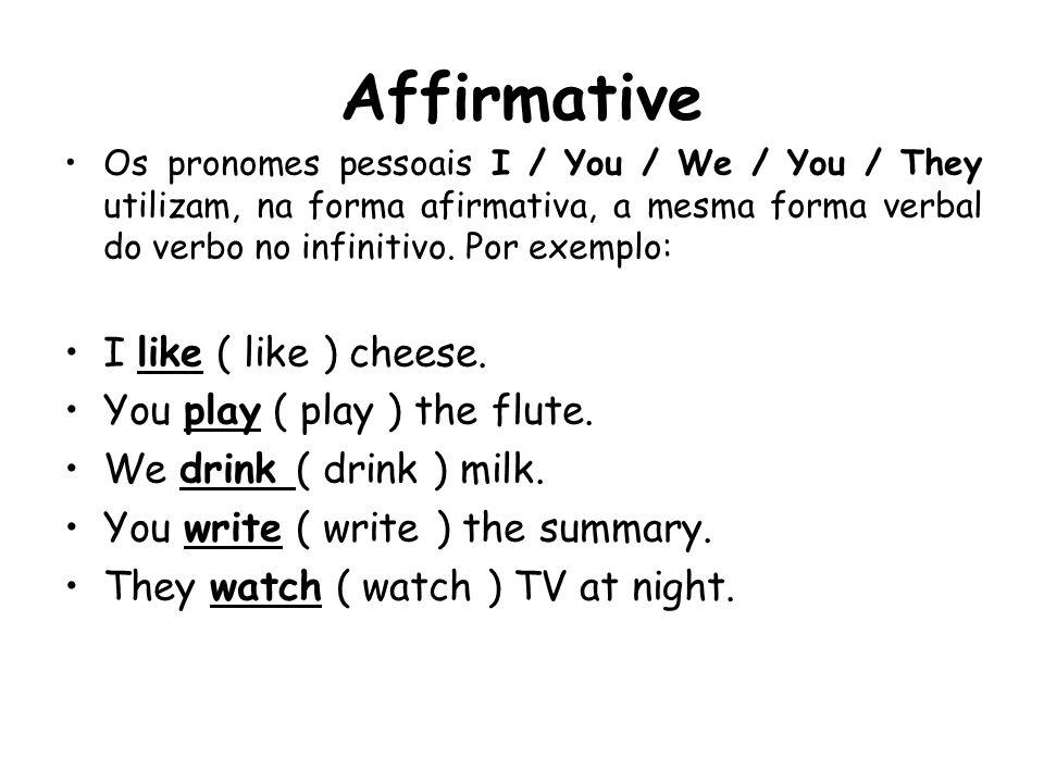 Affirmative Os pronomes pessoais I / You / We / You / They utilizam, na forma afirmativa, a mesma forma verbal do verbo no infinitivo. Por exemplo: I