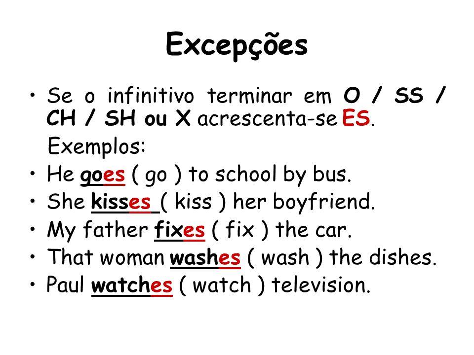 Excepções Se o infinitivo terminar em O / SS / CH / SH ou X acrescenta-se ES. Exemplos: He goes ( go ) to school by bus. She kisses ( kiss ) her boyfr