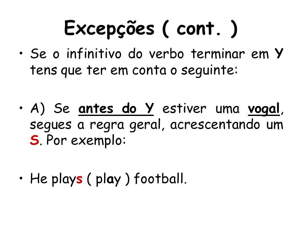 Excepções ( cont. ) Se o infinitivo do verbo terminar em Y tens que ter em conta o seguinte: A) Se antes do Y estiver uma vogal, segues a regra geral,