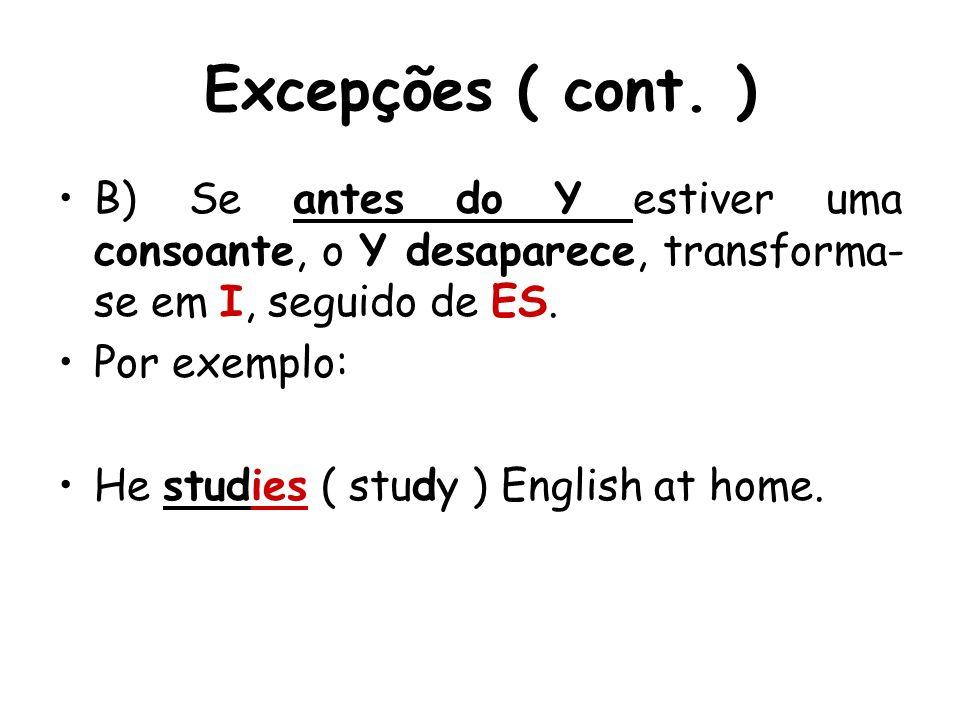 Excepções ( cont. ) B) Se antes do Y estiver uma consoante, o Y desaparece, transforma- se em I, seguido de ES. Por exemplo: He studies ( study ) Engl