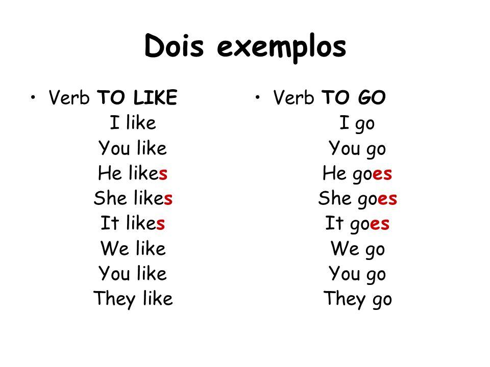 Dois exemplos Verb TO LIKE I like You like He likes She likes It likes We like You like They like Verb TO GO I go You go He goes She goes It goes We g