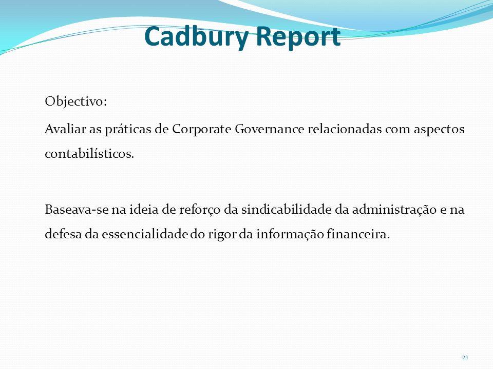 Cadbury Report Objectivo: Avaliar as práticas de Corporate Governance relacionadas com aspectos contabilísticos. Baseava-se na ideia de reforço da sin