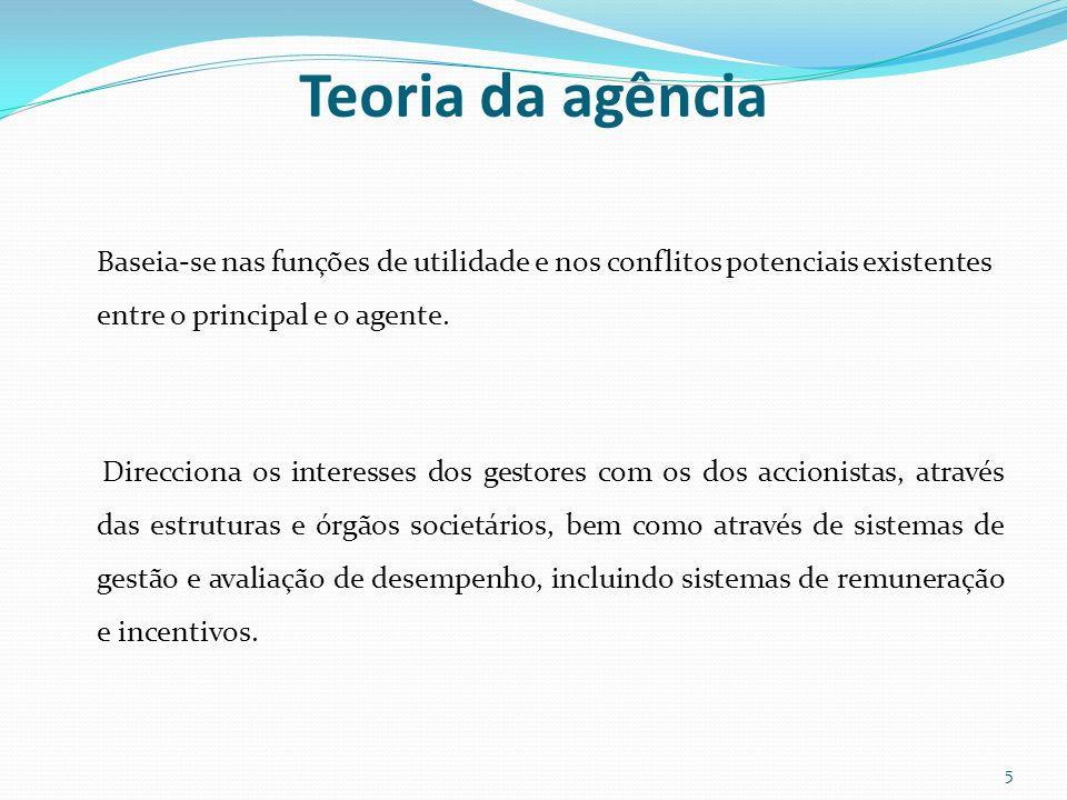 Teoria da agência Baseia-se nas funções de utilidade e nos conflitos potenciais existentes entre o principal e o agente. Direcciona os interesses dos