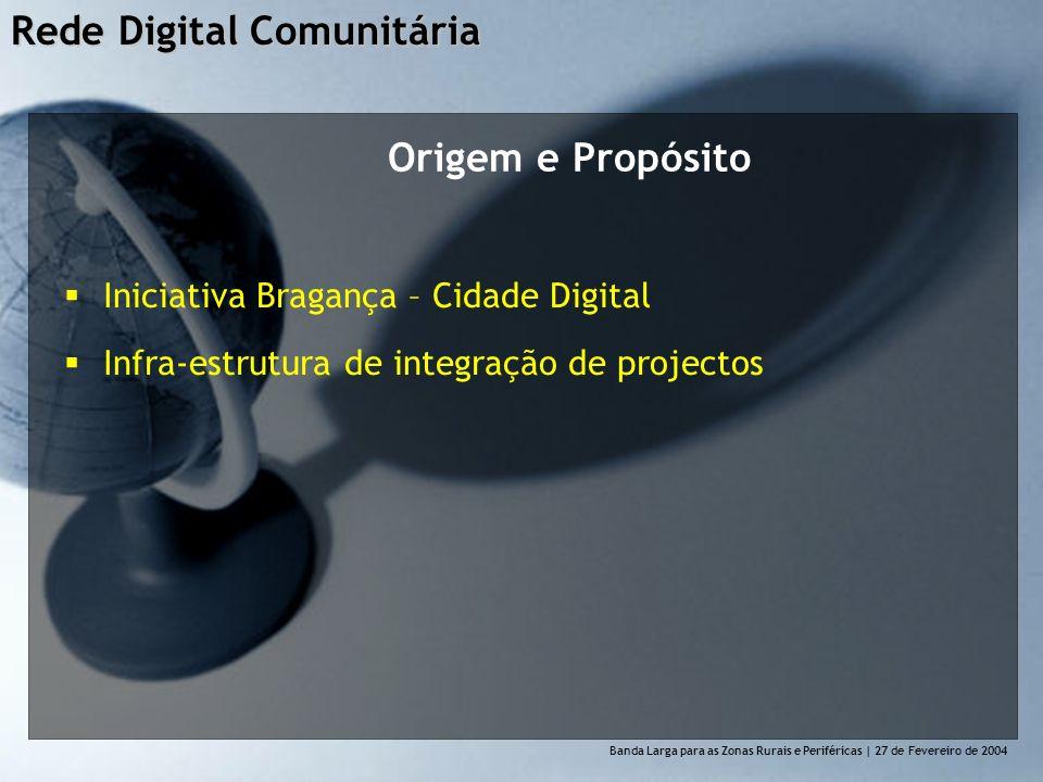 Rede Digital Comunitária Banda Larga para as Zonas Rurais e Perif é ricas | 27 de Fevereiro de 2004 Origem e Propósito Iniciativa Bragança – Cidade Digital Infra-estrutura de integração de projectos