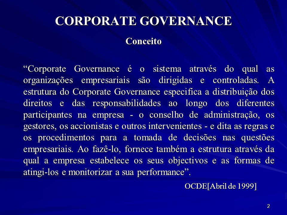 CORPORATE GOVERNANCE Objectivos Equidade no tratamento dos stakeholders, reforço dos direitos dos accionistas e a protecção dos trabalhadores, credores e outras partes interessadas, Transparência da gestão, Promover a eficiência e a competitividade das empresas, Exaltar a confiança nos mercados de capitais, Desenvolver o alinhamento de interesses na organização, Accountability (prestação de contas, responsabilidade e KPI -Key Performance Indicator ) Fomentar a estabilidade financeira e o crescimento económico.