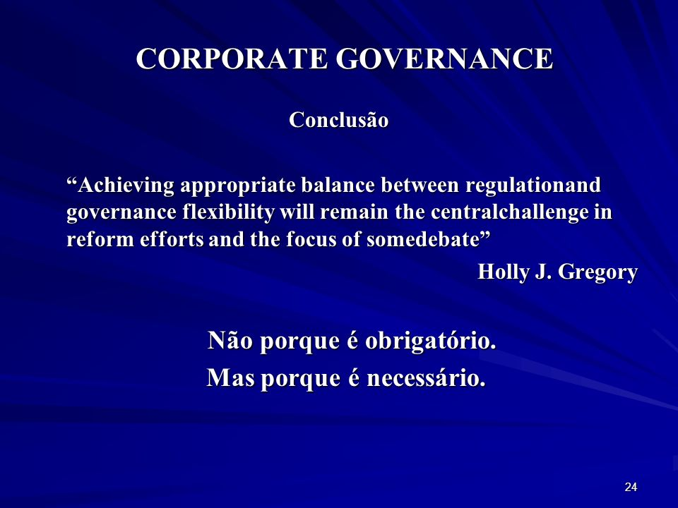 CORPORATE GOVERNANCE Conclusão Achieving appropriate balance between regulationand governance flexibility will remain the centralchallenge in reform efforts and the focus of somedebate Holly J.